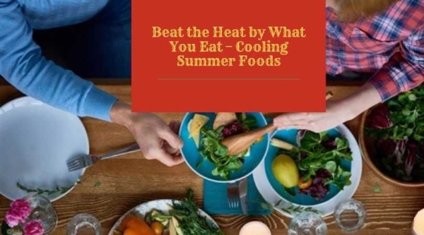 Beat the Heat by What You Eat – Cooling Summer Foods